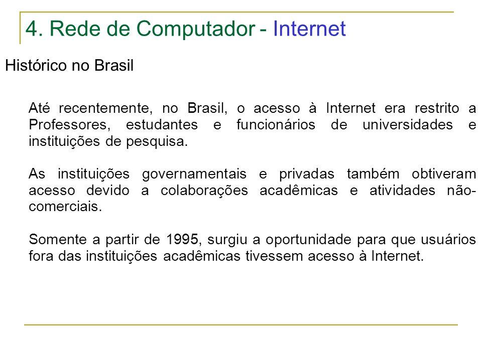 4. Rede de Computador - Internet Histórico no Brasil Até recentemente, no Brasil, o acesso à Internet era restrito a Professores, estudantes e funcion