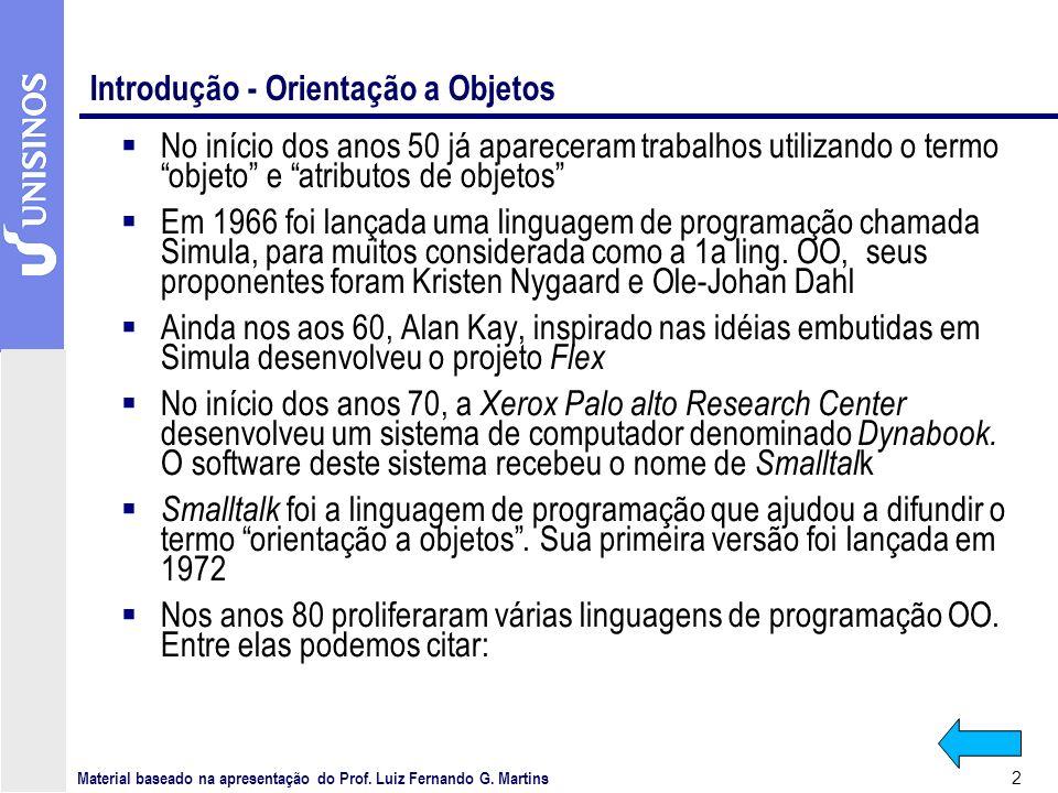 2 Introdução - Orientação a Objetos No início dos anos 50 já apareceram trabalhos utilizando o termo objeto e atributos de objetos Em 1966 foi lançada uma linguagem de programação chamada Simula, para muitos considerada como a 1a ling.