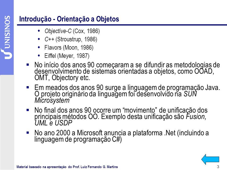 3 Introdução - Orientação a Objetos Objective-C (Cox, 1986) C++ (Stroustrup, 1986) Flavors (Moon, 1986) Eiffel (Meyer, 1987) No início dos anos 90 começaram a se difundir as metodologias de desenvolvimento de sistemas orientadas a objetos, como OOAD, OMT, Objectory etc.