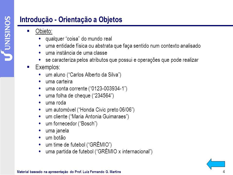 4 Introdução - Orientação a Objetos Objeto: qualquer coisa do mundo real uma entidade física ou abstrata que faça sentido num contexto analisado uma instância de uma classe se caracteriza pelos atributos que possui e operações que pode realizar Exemplos: um aluno (Carlos Alberto da Silva) uma carteira uma conta corrente (0123-003934-1) uma folha de cheque (234564) uma roda um automóvel (Honda Civic preto 06/06) um cliente (Maria Antonia Guimaraes) um fornecedor (Bosch) uma janela um botão um time de futebol (GRÊMIO) uma partida de futebol (GRÊMIO x internacional) Material baseado na apresentação do Prof.