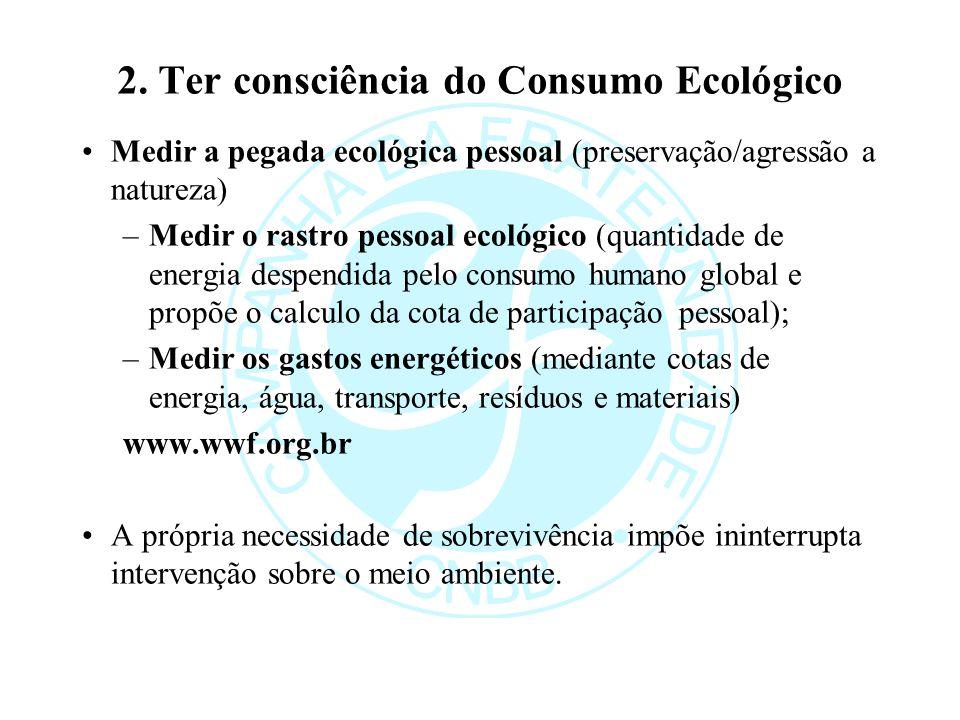 2. Ter consciência do Consumo Ecológico Medir a pegada ecológica pessoal (preservação/agressão a natureza) –Medir o rastro pessoal ecológico (quantida