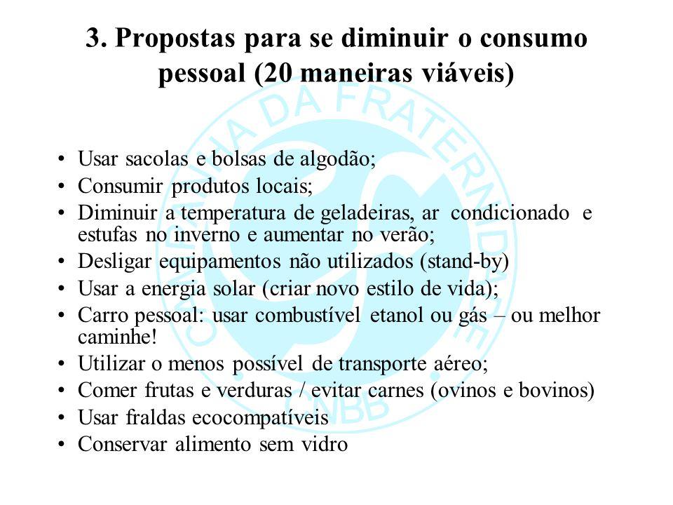 3. Propostas para se diminuir o consumo pessoal (20 maneiras viáveis) Usar sacolas e bolsas de algodão; Consumir produtos locais; Diminuir a temperatu