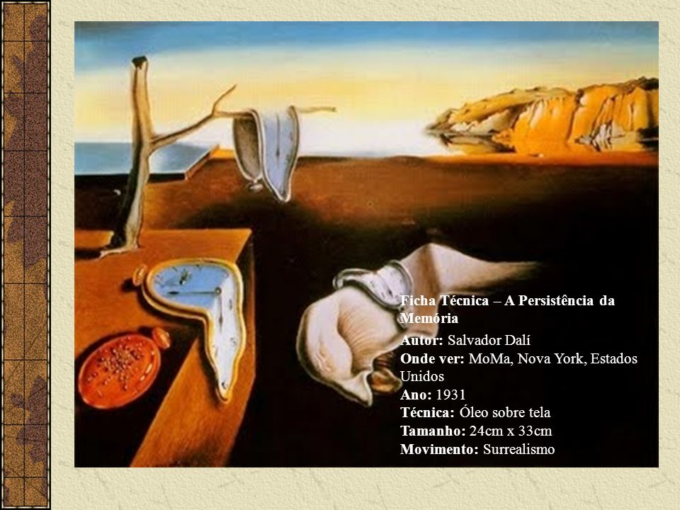 Ficha Técnica – A Persistência da Memória Autor: Salvador Dalí Onde ver: MoMa, Nova York, Estados Unidos Ano: 1931 Técnica: Óleo sobre tela Tamanho: 24cm x 33cm Movimento: Surrealismo