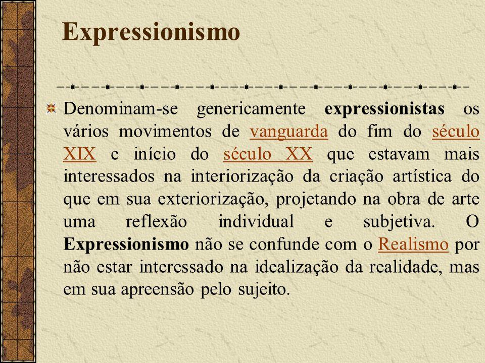 Expressionismo Denominam-se genericamente expressionistas os vários movimentos de vanguarda do fim do século XIX e início do século XX que estavam mais interessados na interiorização da criação artística do que em sua exteriorização, projetando na obra de arte uma reflexão individual e subjetiva.