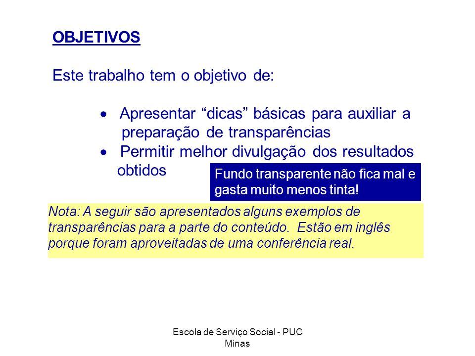 Escola de Serviço Social - PUC Minas OBJETIVOS Este trabalho tem o objetivo de: Apresentar dicas básicas para auxiliar a preparação de transparências