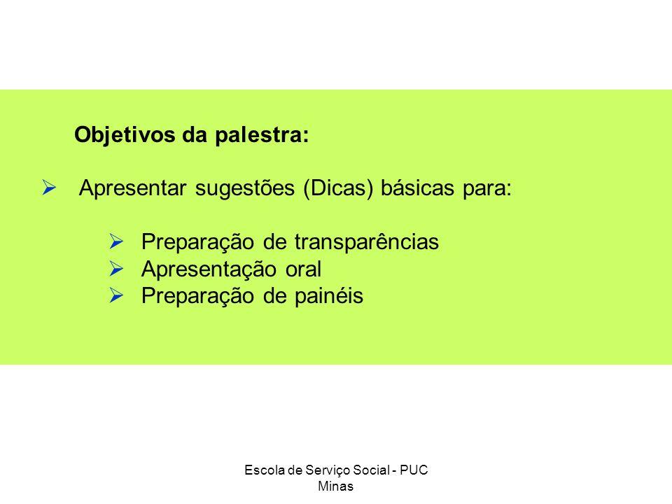 Escola de Serviço Social - PUC Minas Objetivos da palestra: Apresentar sugestões (Dicas) básicas para: Preparação de transparências Apresentação oral
