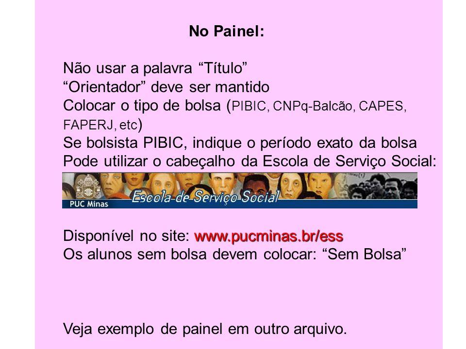 Escola de Serviço Social - PUC Minas No Painel: Não usar a palavra Título Orientador deve ser mantido Colocar o tipo de bolsa ( PIBIC, CNPq-Balcão, CA