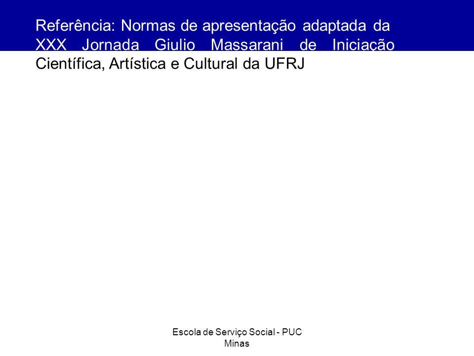 Escola de Serviço Social - PUC Minas Referência: Normas de apresentação adaptada da XXX Jornada Giulio Massarani de Iniciação Científica, Artística e