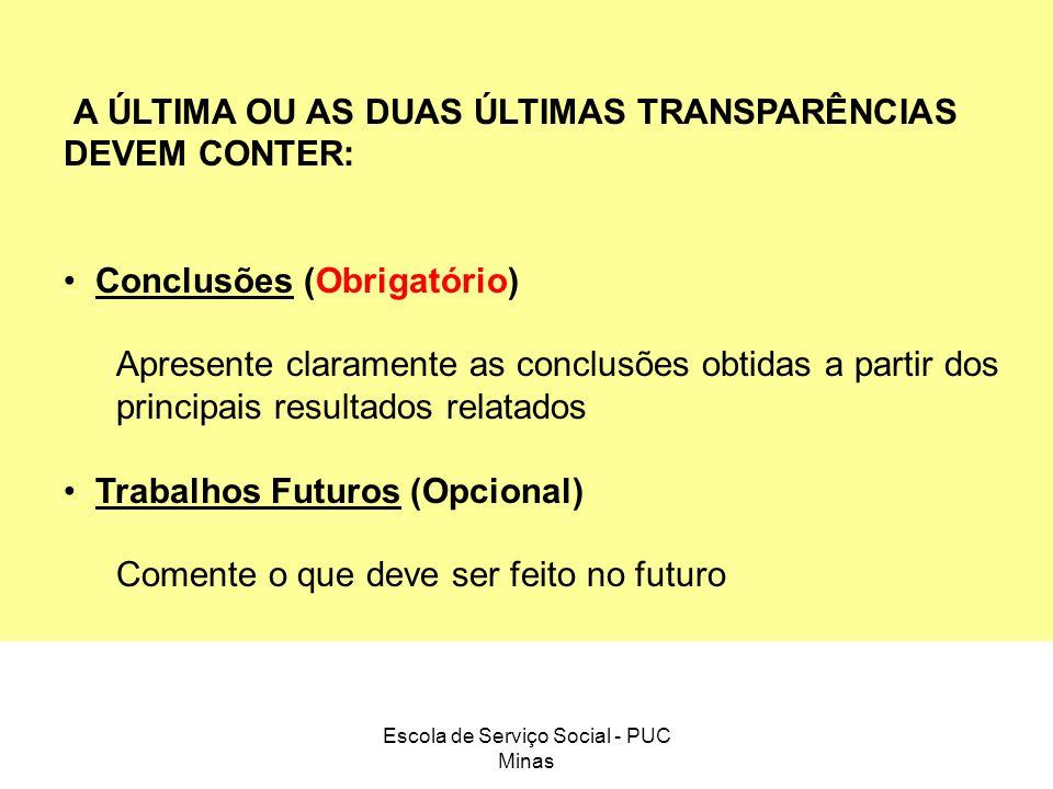 Escola de Serviço Social - PUC Minas A ÚLTIMA OU AS DUAS ÚLTIMAS TRANSPARÊNCIAS DEVEM CONTER: Conclusões (Obrigatório) Apresente claramente as conclus