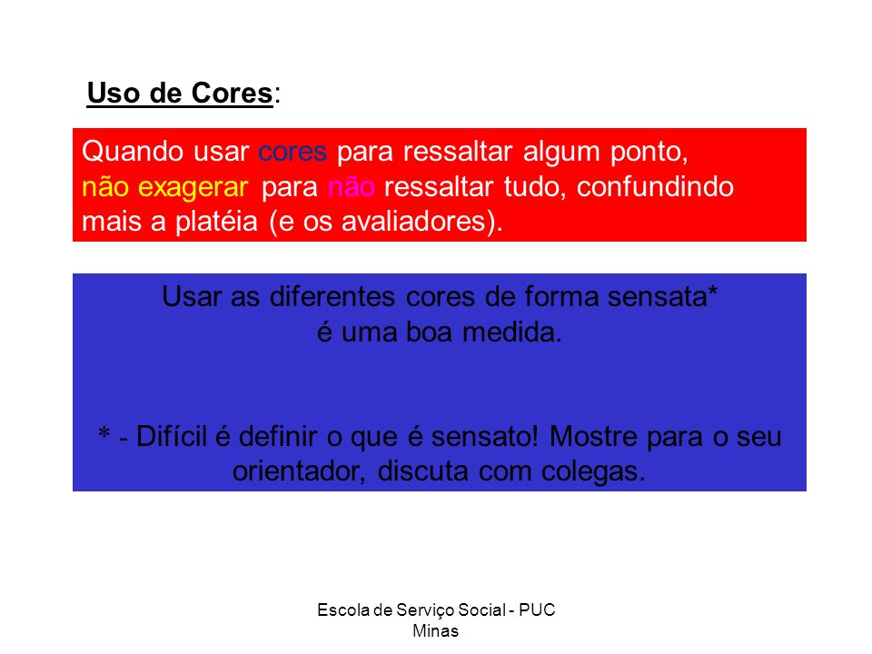 Escola de Serviço Social - PUC Minas Uso de Cores: Quando usar cores para ressaltar algum ponto, não exagerar para não ressaltar tudo, confundindo mai