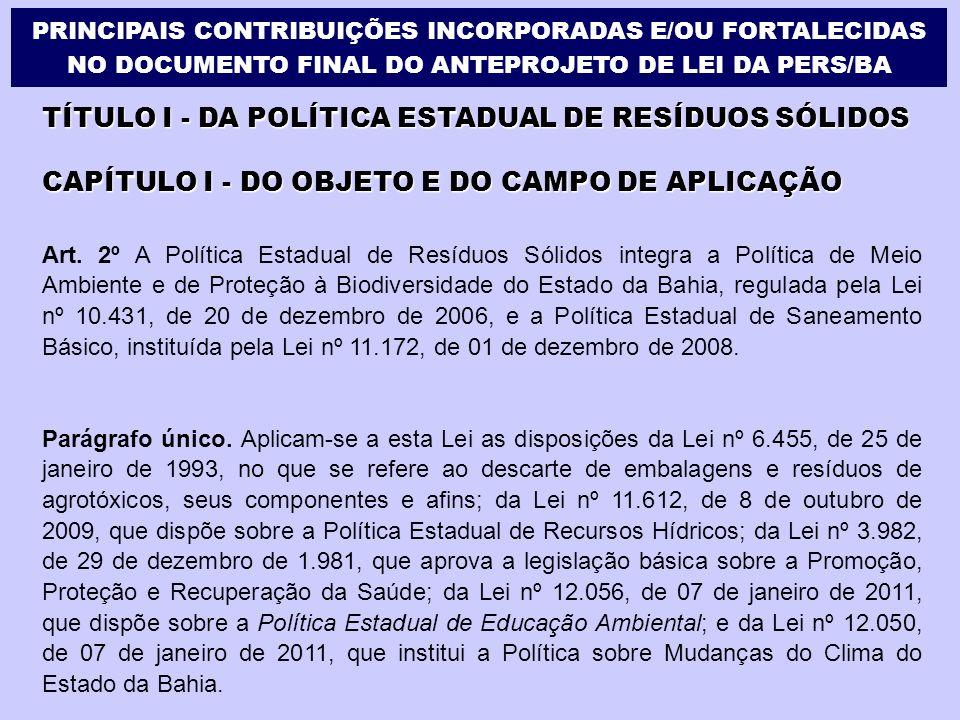 TÍTULO I - DA POLÍTICA ESTADUAL DE RESÍDUOS SÓLIDOS CAPÍTULO I - DO OBJETO E DO CAMPO DE APLICAÇÃO Art. 2º A Política Estadual de Resíduos Sólidos int