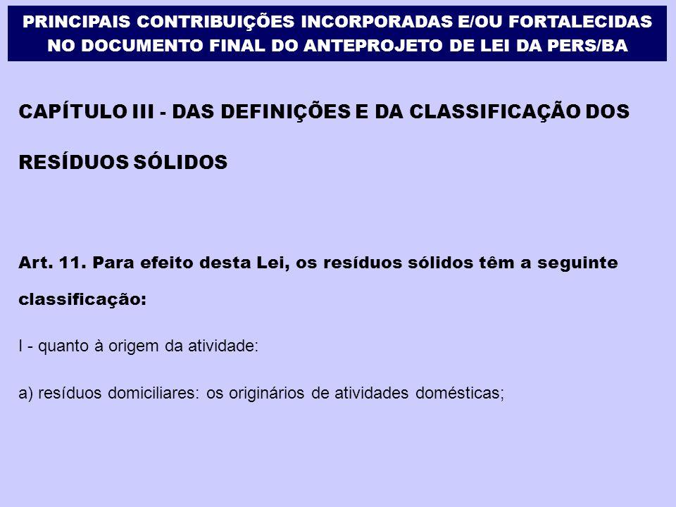 CAPÍTULO III - DAS DEFINIÇÕES E DA CLASSIFICAÇÃO DOS RESÍDUOS SÓLIDOS Art. 11. Para efeito desta Lei, os resíduos sólidos têm a seguinte classificação