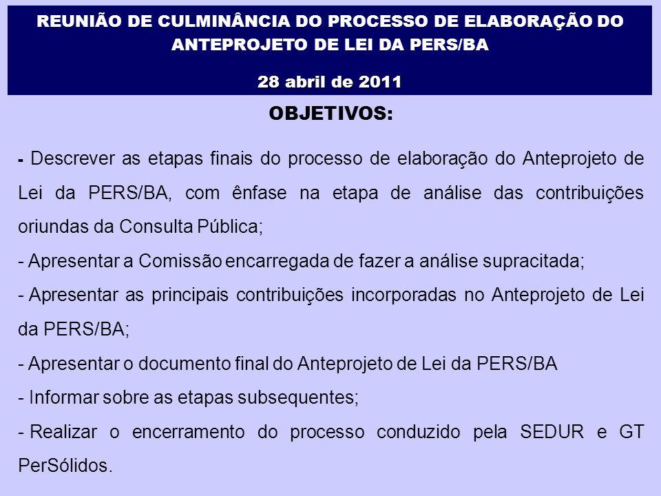 REUNIÃO DE CULMINÂNCIA DO PROCESSO DE ELABORAÇÃO DO ANTEPROJETO DE LEI DA PERS/BA 28 abril de 2011 OBJETIVOS: - Descrever as etapas finais do processo