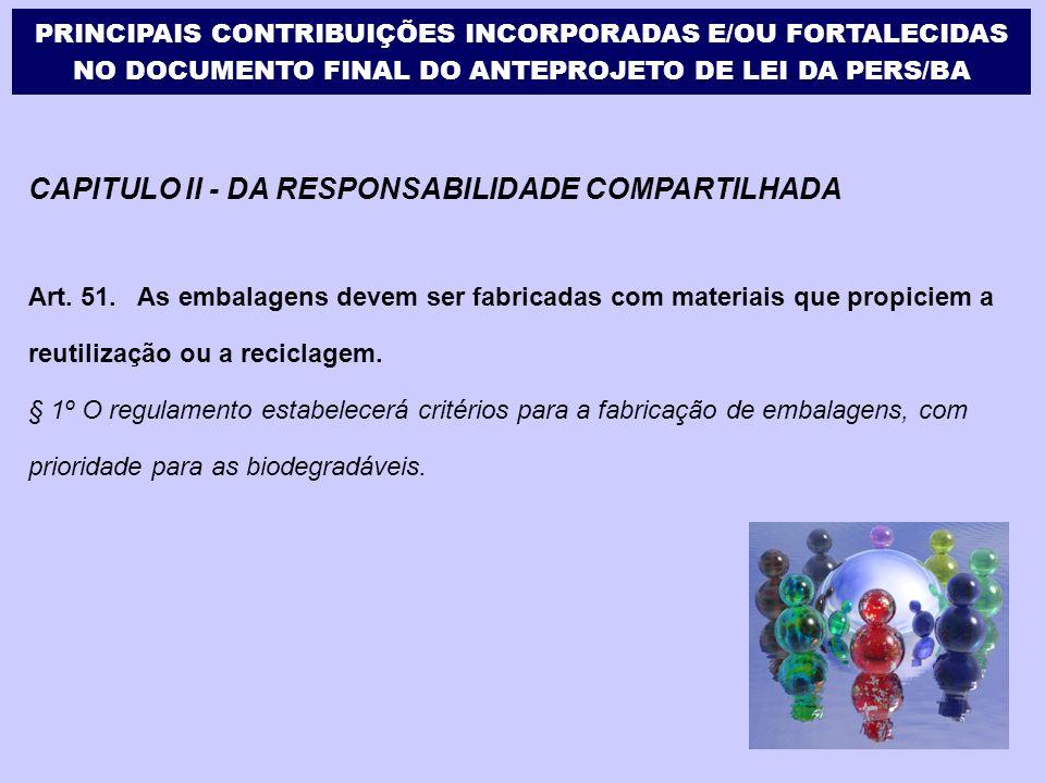 CAPITULO II - DA RESPONSABILIDADE COMPARTILHADA Art. 51. As embalagens devem ser fabricadas com materiais que propiciem a reutilização ou a reciclagem