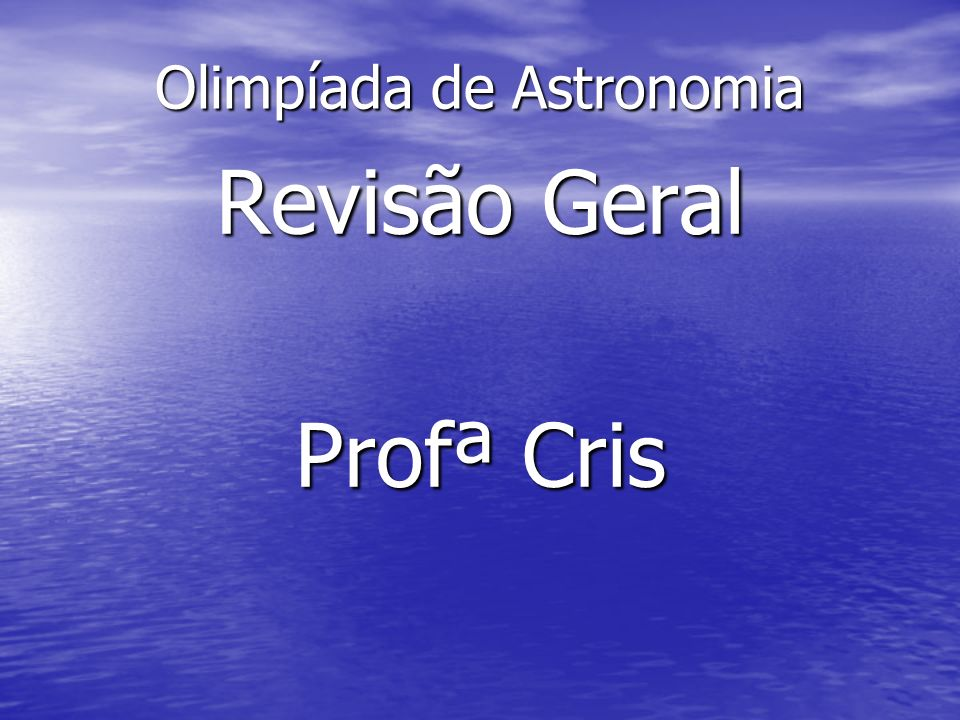 Olimpíada de Astronomia Revisão Geral Profª Cris