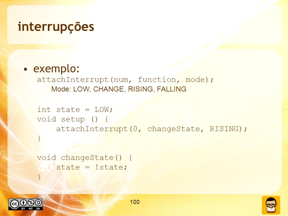 100 interrupções exemplo: attachInterrupt(num, function, mode); Mode: LOW, CHANGE, RISING, FALLING int state = LOW; void setup () { attachInterrupt(0,