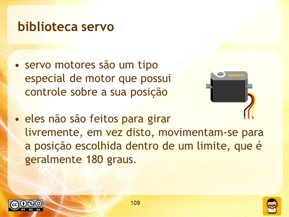 109 biblioteca servo servo motores são um tipo especial de motor que possui controle sobre a sua posição eles não são feitos para girar livremente, em vez disto, movimentam-se para a posição escolhida dentro de um limite, que é geralmente 180 graus.