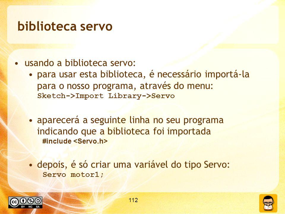112 biblioteca servo usando a biblioteca servo: para usar esta biblioteca, é necessário importá-la para o nosso programa, através do menu: Sketch->Import Library->Servo aparecerá a seguinte linha no seu programa indicando que a biblioteca foi importada #include depois, é só criar uma variável do tipo Servo: Servo motor1;
