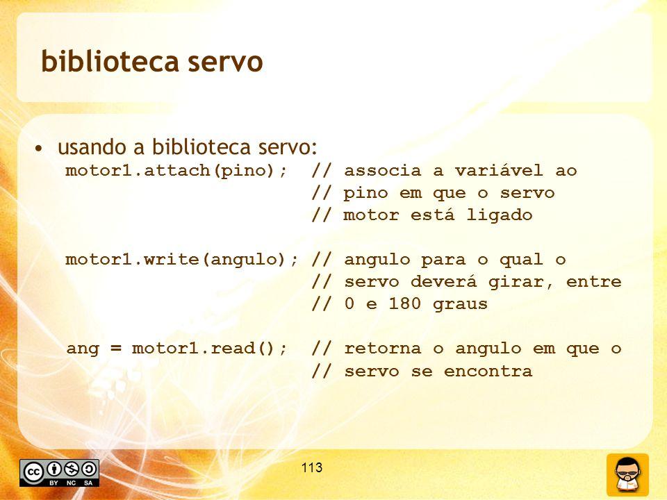 113 biblioteca servo usando a biblioteca servo: motor1.attach(pino); // associa a variável ao // pino em que o servo // motor está ligado motor1.write