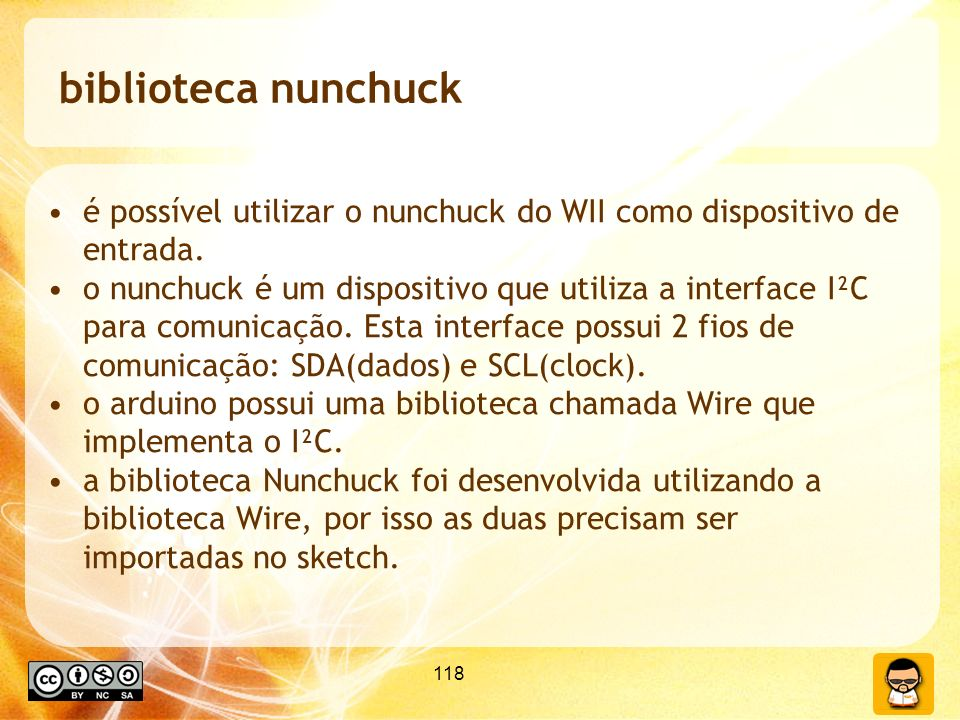 118 biblioteca nunchuck é possível utilizar o nunchuck do WII como dispositivo de entrada. o nunchuck é um dispositivo que utiliza a interface I²C par