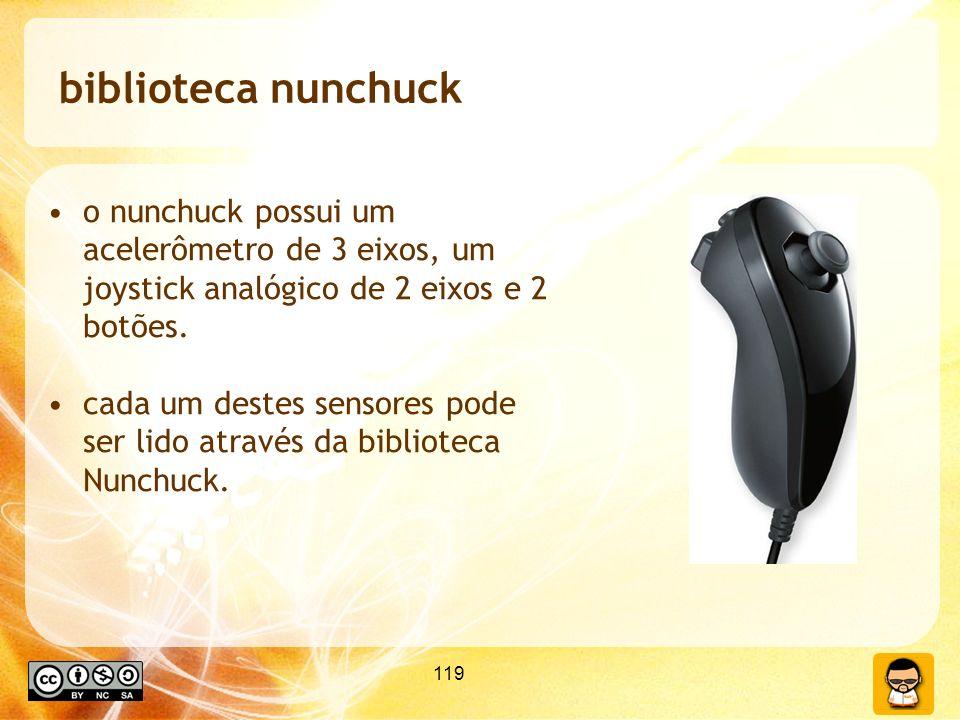 119 biblioteca nunchuck o nunchuck possui um acelerômetro de 3 eixos, um joystick analógico de 2 eixos e 2 botões. cada um destes sensores pode ser li