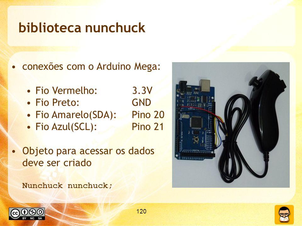 120 biblioteca nunchuck conexões com o Arduino Mega: Fio Vermelho: 3.3V Fio Preto:GND Fio Amarelo(SDA):Pino 20 Fio Azul(SCL):Pino 21 Objeto para acessar os dados deve ser criado Nunchuck nunchuck;