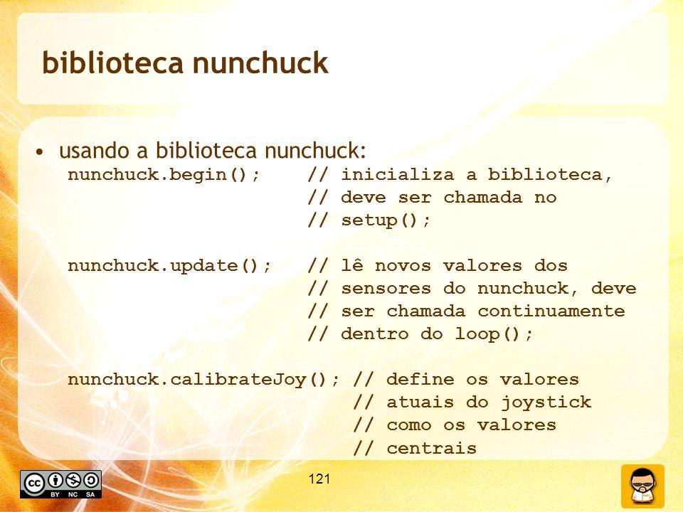 121 biblioteca nunchuck usando a biblioteca nunchuck: nunchuck.begin(); // inicializa a biblioteca, // deve ser chamada no // setup(); nunchuck.update(); // lê novos valores dos // sensores do nunchuck, deve // ser chamada continuamente // dentro do loop(); nunchuck.calibrateJoy(); // define os valores // atuais do joystick // como os valores // centrais