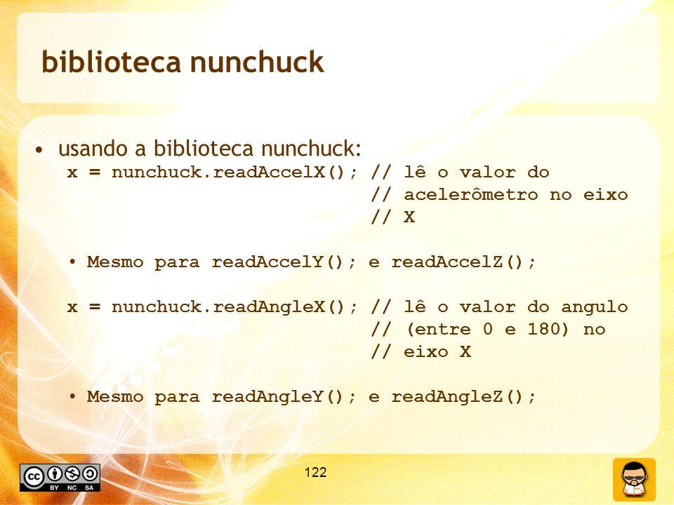 122 biblioteca nunchuck usando a biblioteca nunchuck: x = nunchuck.readAccelX(); // lê o valor do // acelerômetro no eixo // X Mesmo para readAccelY(); e readAccelZ(); x = nunchuck.readAngleX(); // lê o valor do angulo // (entre 0 e 180) no // eixo X Mesmo para readAngleY(); e readAngleZ();