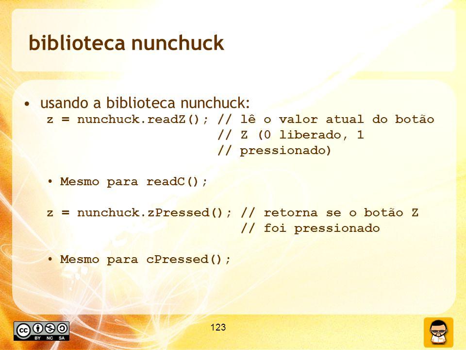 123 biblioteca nunchuck usando a biblioteca nunchuck: z = nunchuck.readZ(); // lê o valor atual do botão // Z (0 liberado, 1 // pressionado) Mesmo para readC(); z = nunchuck.zPressed(); // retorna se o botão Z // foi pressionado Mesmo para cPressed();