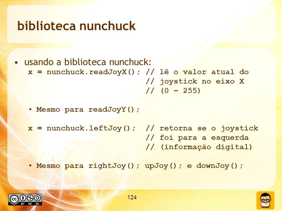 124 biblioteca nunchuck usando a biblioteca nunchuck: x = nunchuck.readJoyX(); // lê o valor atual do // joystick no eixo X // (0 – 255) Mesmo para readJoyY(); x = nunchuck.leftJoy(); // retorna se o joystick // foi para a esquerda // (informação digital) Mesmo para rightJoy(); upJoy(); e downJoy();