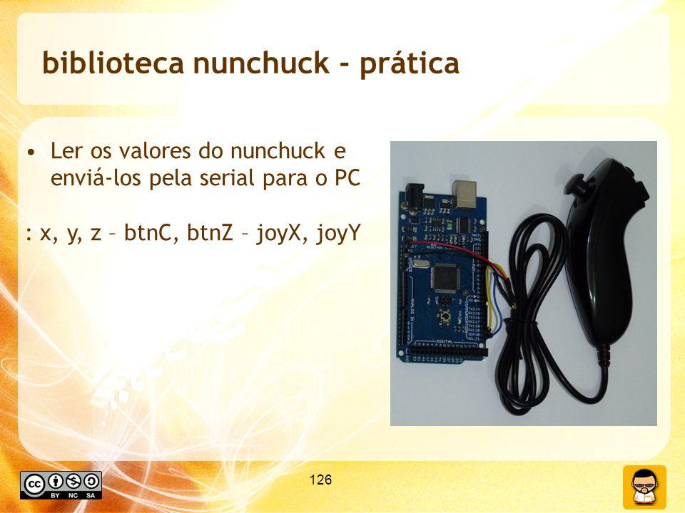 126 biblioteca nunchuck - prática Ler os valores do nunchuck e enviá-los pela serial para o PC : x, y, z – btnC, btnZ – joyX, joyY