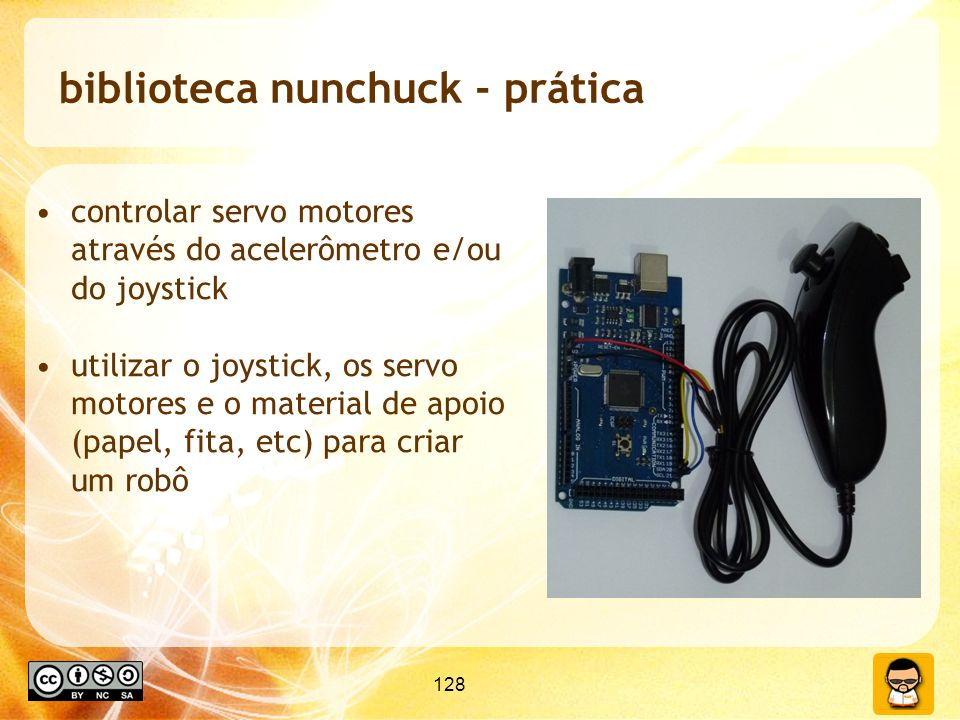 128 biblioteca nunchuck - prática controlar servo motores através do acelerômetro e/ou do joystick utilizar o joystick, os servo motores e o material de apoio (papel, fita, etc) para criar um robô