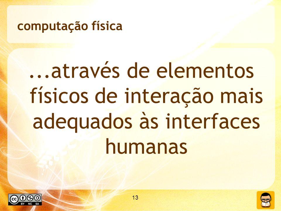 13 computação física...através de elementos físicos de interação mais adequados às interfaces humanas