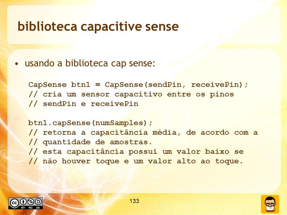 133 biblioteca capacitive sense usando a biblioteca cap sense: CapSense btn1 = CapSense(sendPin, receivePin); // cria um sensor capacitivo entre os pinos // sendPin e receivePin btn1.capSense(numSamples); // retorna a capacitância média, de acordo com a // quantidade de amostras.