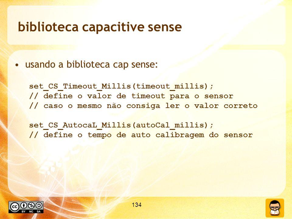 134 biblioteca capacitive sense usando a biblioteca cap sense: set_CS_Timeout_Millis(timeout_millis); // define o valor de timeout para o sensor // caso o mesmo não consiga ler o valor correto set_CS_AutocaL_Millis(autoCal_millis); // define o tempo de auto calibragem do sensor