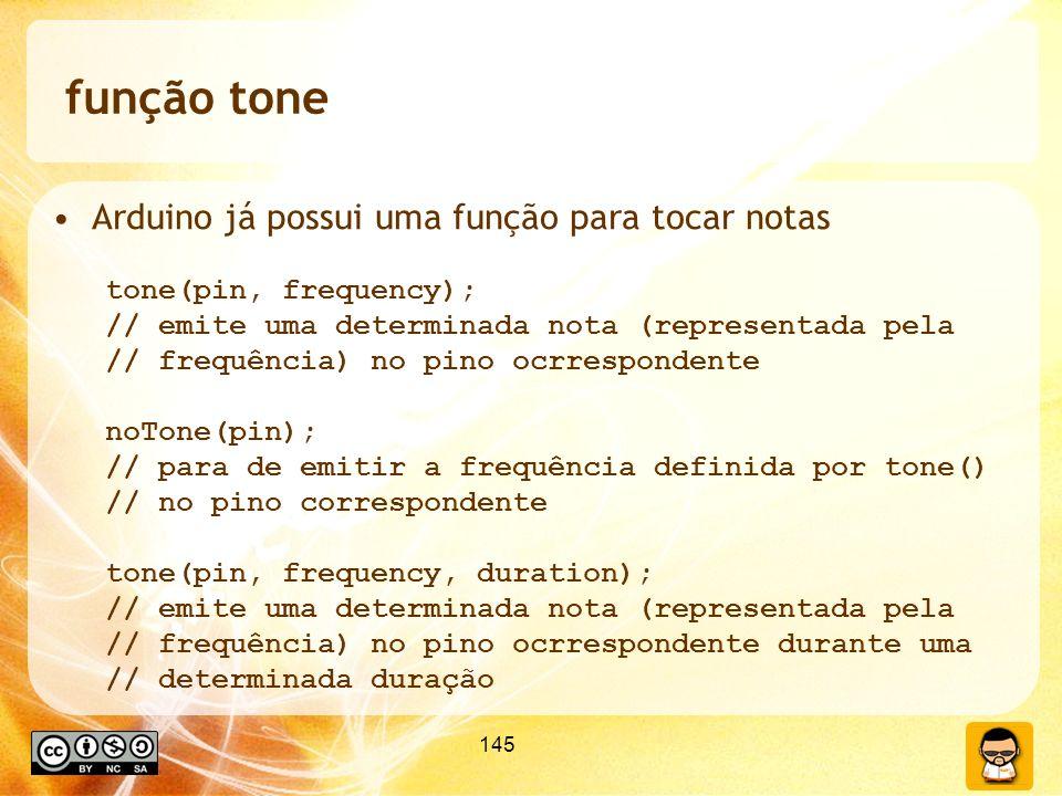145 função tone Arduino já possui uma função para tocar notas tone(pin, frequency); // emite uma determinada nota (representada pela // frequência) no pino ocrrespondente noTone(pin); // para de emitir a frequência definida por tone() // no pino correspondente tone(pin, frequency, duration); // emite uma determinada nota (representada pela // frequência) no pino ocrrespondente durante uma // determinada duração
