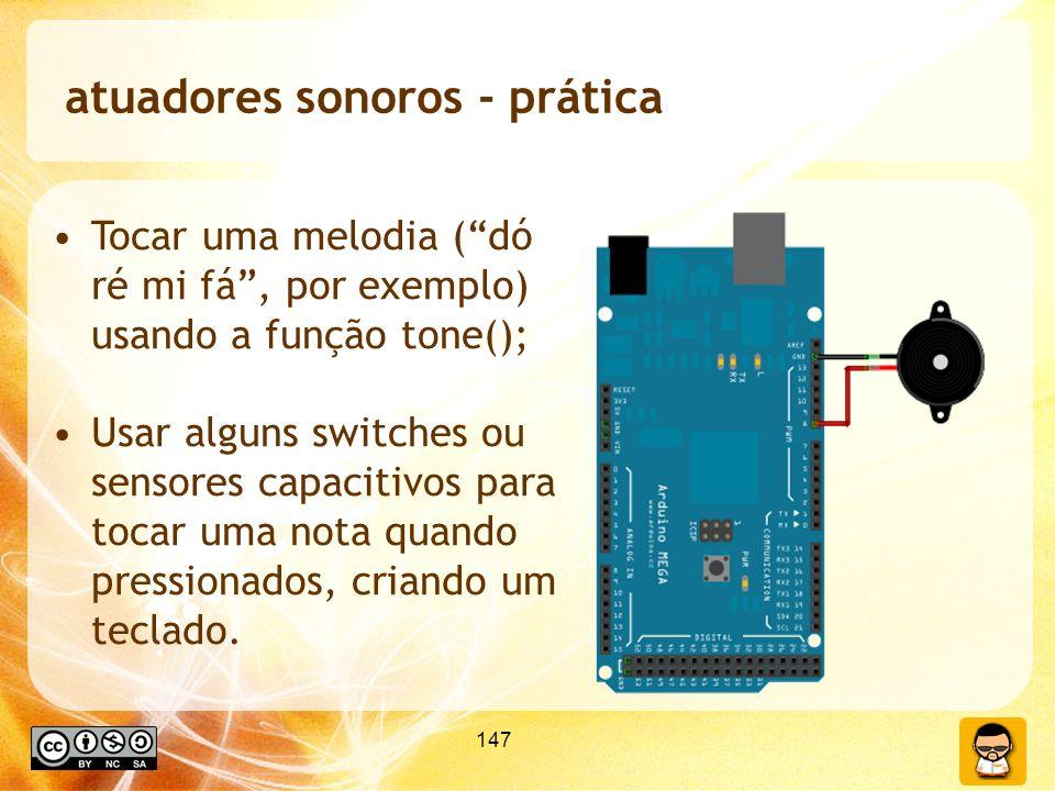 147 atuadores sonoros - prática Tocar uma melodia (dó ré mi fá, por exemplo) usando a função tone(); Usar alguns switches ou sensores capacitivos para tocar uma nota quando pressionados, criando um teclado.