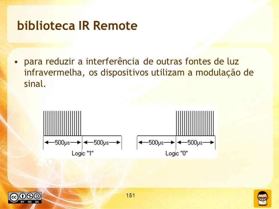 151 biblioteca IR Remote para reduzir a interferência de outras fontes de luz infravermelha, os dispositivos utilizam a modulação de sinal.