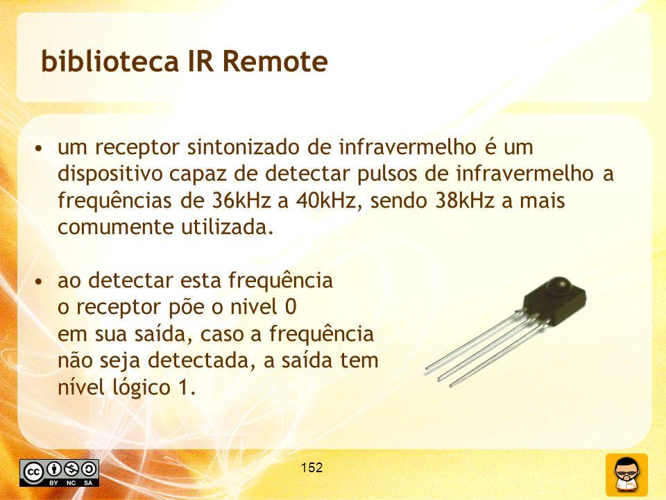 152 biblioteca IR Remote um receptor sintonizado de infravermelho é um dispositivo capaz de detectar pulsos de infravermelho a frequências de 36kHz a 40kHz, sendo 38kHz a mais comumente utilizada.