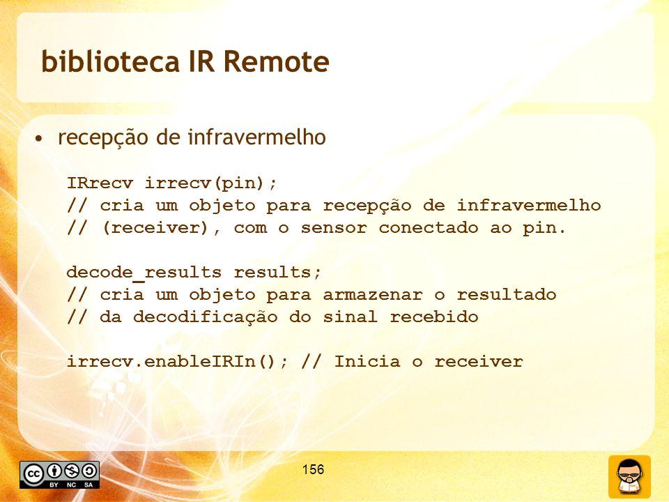 156 biblioteca IR Remote recepção de infravermelho IRrecv irrecv(pin); // cria um objeto para recepção de infravermelho // (receiver), com o sensor conectado ao pin.