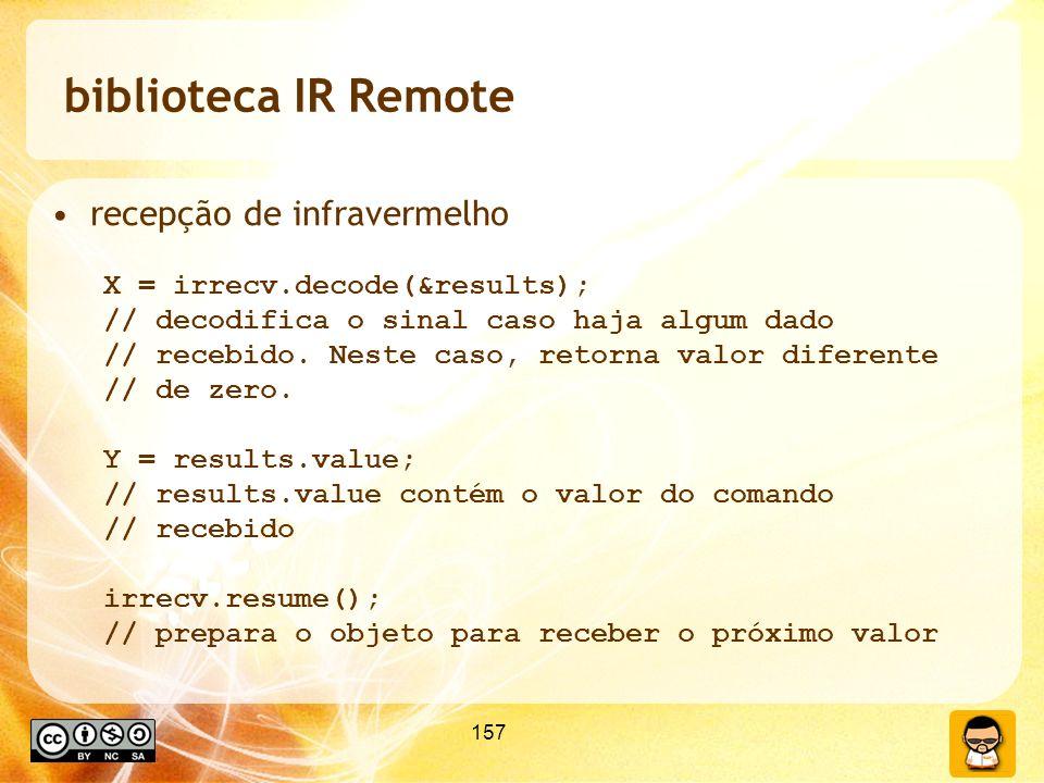 157 biblioteca IR Remote recepção de infravermelho X = irrecv.decode(&results); // decodifica o sinal caso haja algum dado // recebido.