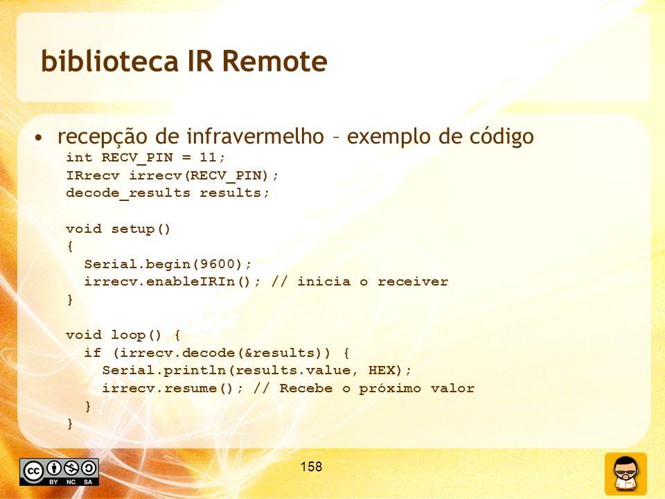 158 biblioteca IR Remote recepção de infravermelho – exemplo de código int RECV_PIN = 11; IRrecv irrecv(RECV_PIN); decode_results results; void setup() { Serial.begin(9600); irrecv.enableIRIn(); // inicia o receiver } void loop() { if (irrecv.decode(&results)) { Serial.println(results.value, HEX); irrecv.resume(); // Recebe o próximo valor }