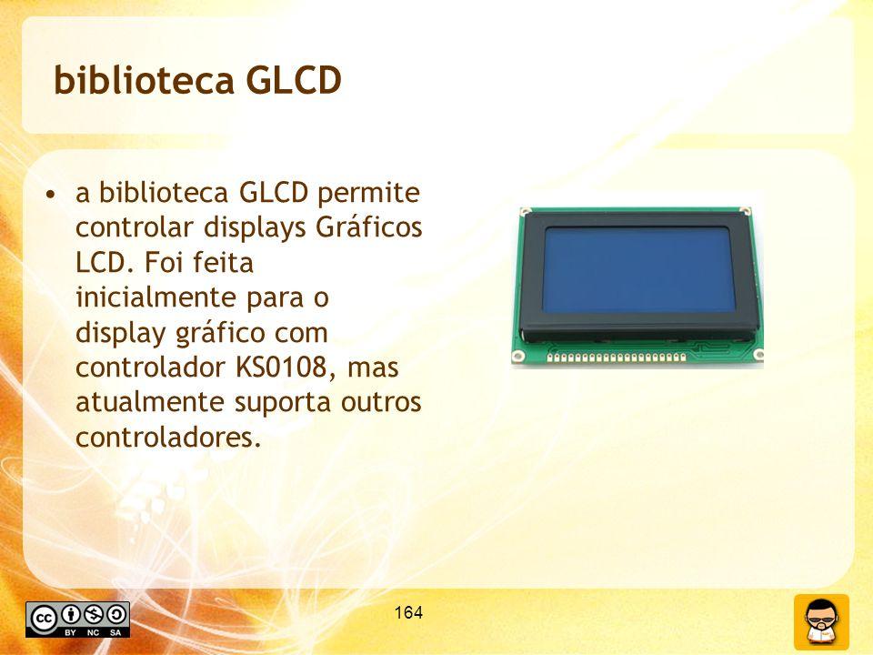 164 biblioteca GLCD a biblioteca GLCD permite controlar displays Gráficos LCD. Foi feita inicialmente para o display gráfico com controlador KS0108, m