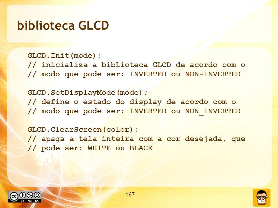 167 biblioteca GLCD GLCD.Init(mode); // inicializa a biblioteca GLCD de acordo com o // modo que pode ser: INVERTED ou NON-INVERTED GLCD.SetDisplayMode(mode); // define o estado do display de acordo com o // modo que pode ser: INVERTED ou NON_INVERTED GLCD.ClearScreen(color); // apaga a tela inteira com a cor desejada, que // pode ser: WHITE ou BLACK