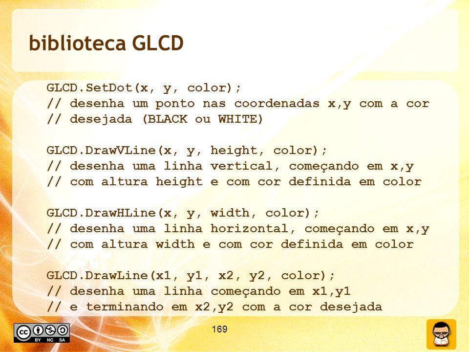 169 biblioteca GLCD GLCD.SetDot(x, y, color); // desenha um ponto nas coordenadas x,y com a cor // desejada (BLACK ou WHITE) GLCD.DrawVLine(x, y, height, color); // desenha uma linha vertical, começando em x,y // com altura height e com cor definida em color GLCD.DrawHLine(x, y, width, color); // desenha uma linha horizontal, começando em x,y // com altura width e com cor definida em color GLCD.DrawLine(x1, y1, x2, y2, color); // desenha uma linha começando em x1,y1 // e terminando em x2,y2 com a cor desejada