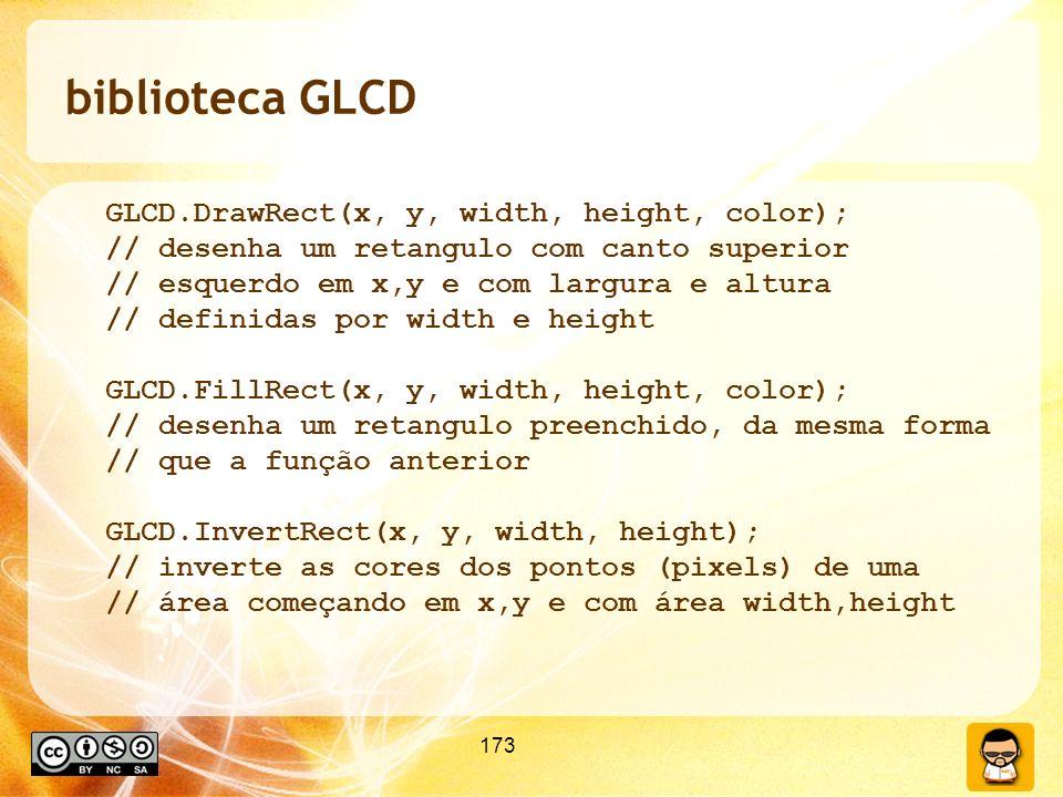 173 biblioteca GLCD GLCD.DrawRect(x, y, width, height, color); // desenha um retangulo com canto superior // esquerdo em x,y e com largura e altura // definidas por width e height GLCD.FillRect(x, y, width, height, color); // desenha um retangulo preenchido, da mesma forma // que a função anterior GLCD.InvertRect(x, y, width, height); // inverte as cores dos pontos (pixels) de uma // área começando em x,y e com área width,height