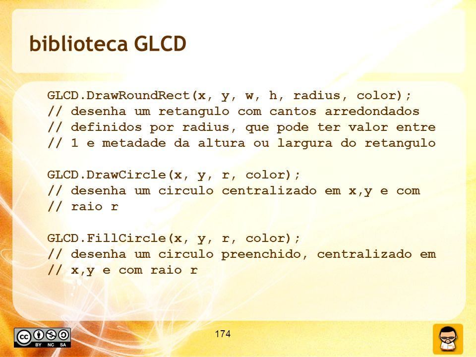 174 biblioteca GLCD GLCD.DrawRoundRect(x, y, w, h, radius, color); // desenha um retangulo com cantos arredondados // definidos por radius, que pode ter valor entre // 1 e metadade da altura ou largura do retangulo GLCD.DrawCircle(x, y, r, color); // desenha um circulo centralizado em x,y e com // raio r GLCD.FillCircle(x, y, r, color); // desenha um circulo preenchido, centralizado em // x,y e com raio r