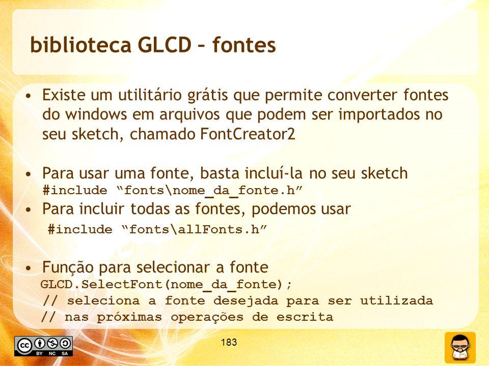 183 biblioteca GLCD – fontes Existe um utilitário grátis que permite converter fontes do windows em arquivos que podem ser importados no seu sketch, chamado FontCreator2 Para usar uma fonte, basta incluí-la no seu sketch #include fonts\nome_da_fonte.h Para incluir todas as fontes, podemos usar #include fonts\allFonts.h Função para selecionar a fonte GLCD.SelectFont(nome_da_fonte); // seleciona a fonte desejada para ser utilizada // nas próximas operações de escrita