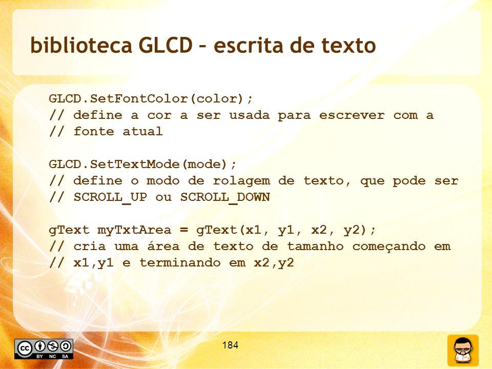 184 biblioteca GLCD – escrita de texto GLCD.SetFontColor(color); // define a cor a ser usada para escrever com a // fonte atual GLCD.SetTextMode(mode); // define o modo de rolagem de texto, que pode ser // SCROLL_UP ou SCROLL_DOWN gText myTxtArea = gText(x1, y1, x2, y2); // cria uma área de texto de tamanho começando em // x1,y1 e terminando em x2,y2