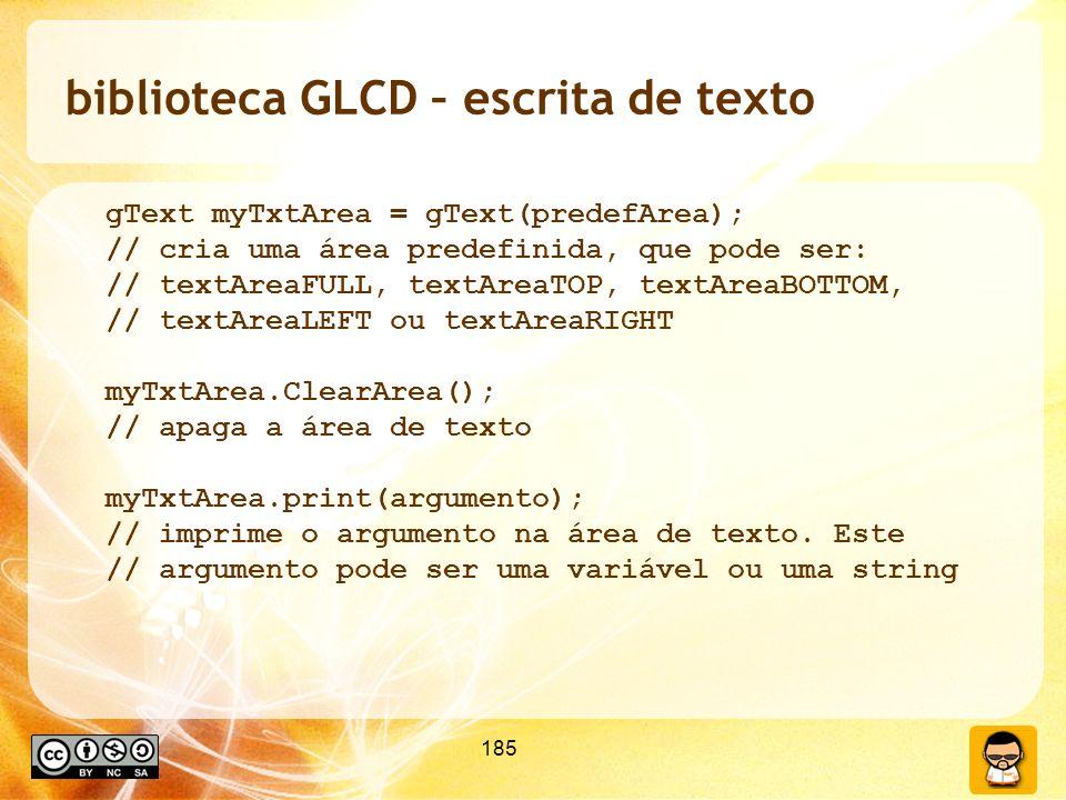 185 biblioteca GLCD – escrita de texto gText myTxtArea = gText(predefArea); // cria uma área predefinida, que pode ser: // textAreaFULL, textAreaTOP, textAreaBOTTOM, // textAreaLEFT ou textAreaRIGHT myTxtArea.ClearArea(); // apaga a área de texto myTxtArea.print(argumento); // imprime o argumento na área de texto.